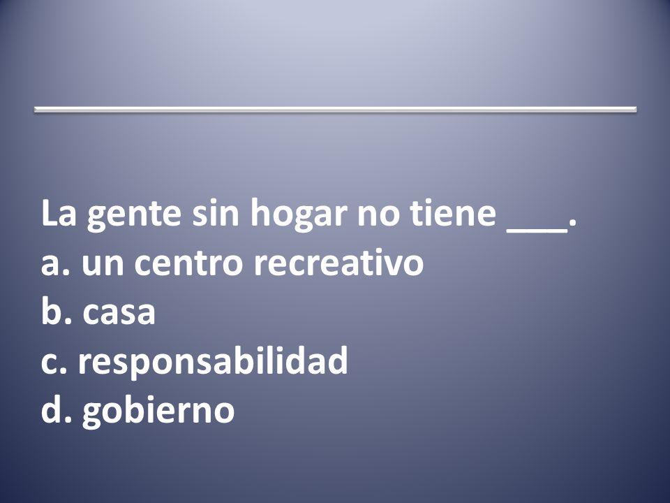 La gente sin hogar no tiene ___. a. un centro recreativo b. casa c. responsabilidad d. gobierno