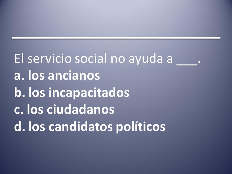 El servicio social no ayuda a ___. a. los ancianos b.