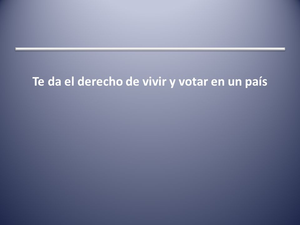 Te da el derecho de vivir y votar en un país