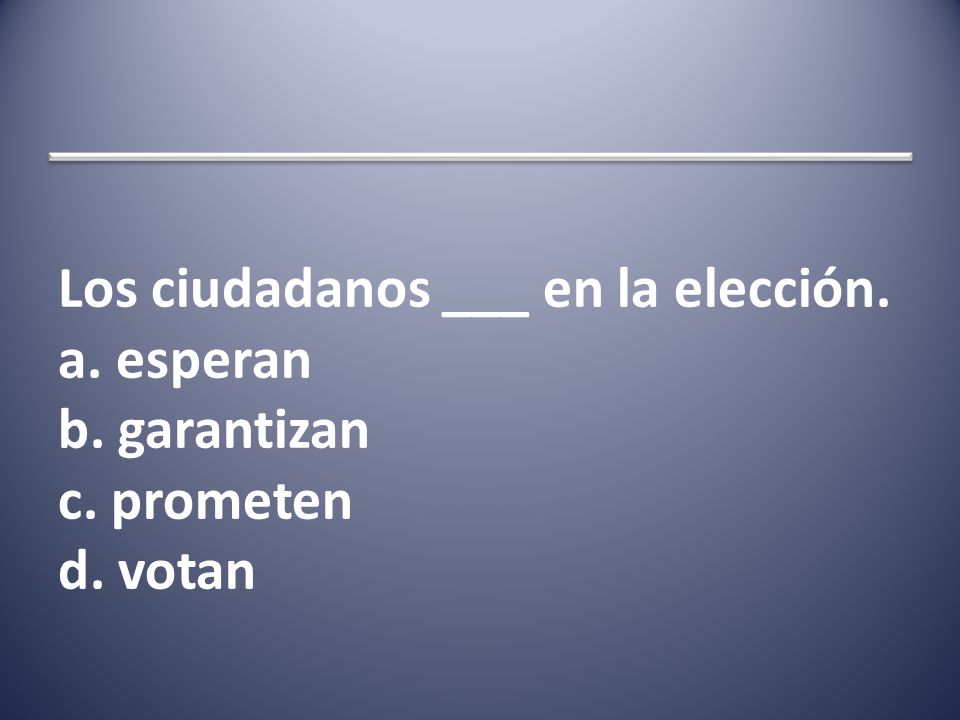 Los ciudadanos ___ en la elección. a. esperan b. garantizan c. prometen d. votan