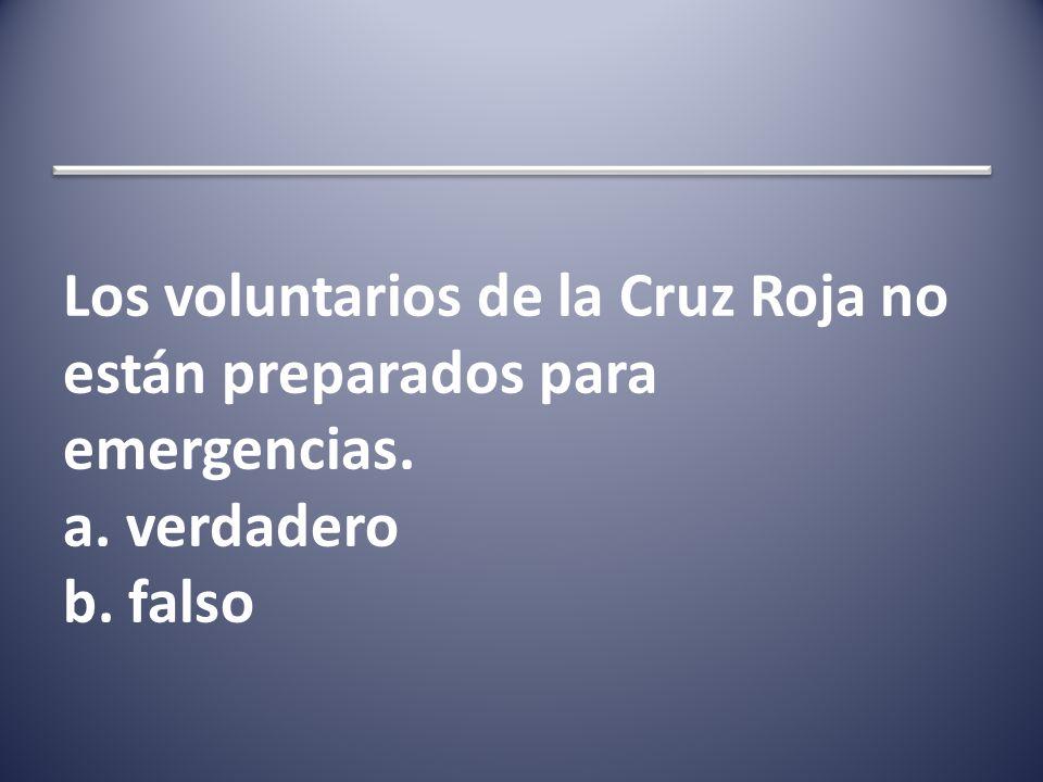 Los voluntarios de la Cruz Roja no están preparados para emergencias. a. verdadero b. falso