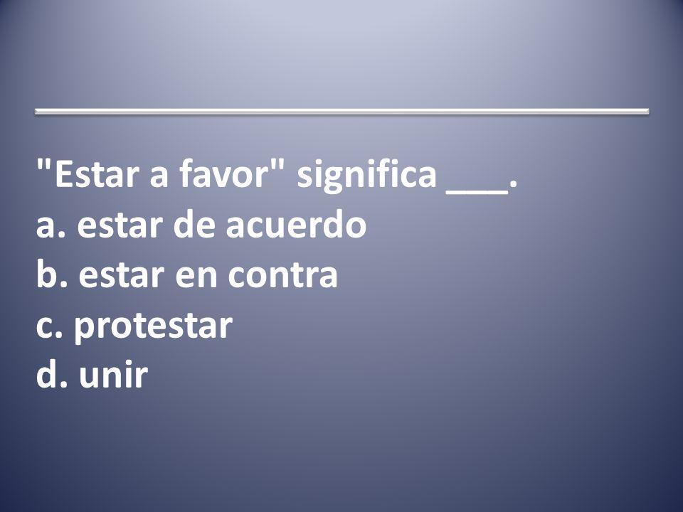 Estar a favor significa ___. a. estar de acuerdo b. estar en contra c. protestar d. unir