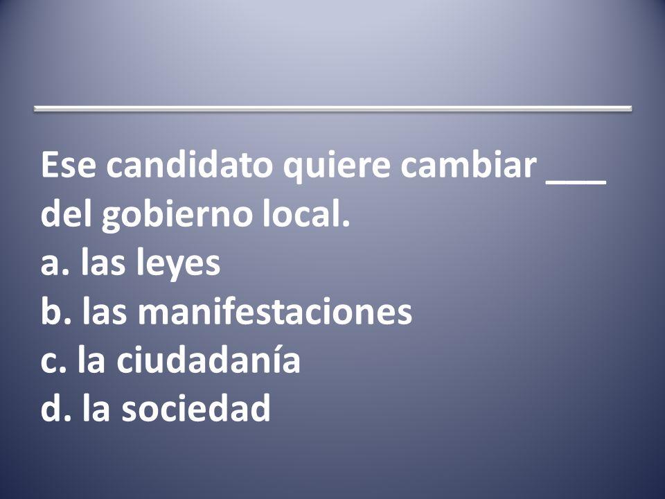 Ese candidato quiere cambiar ___ del gobierno local.