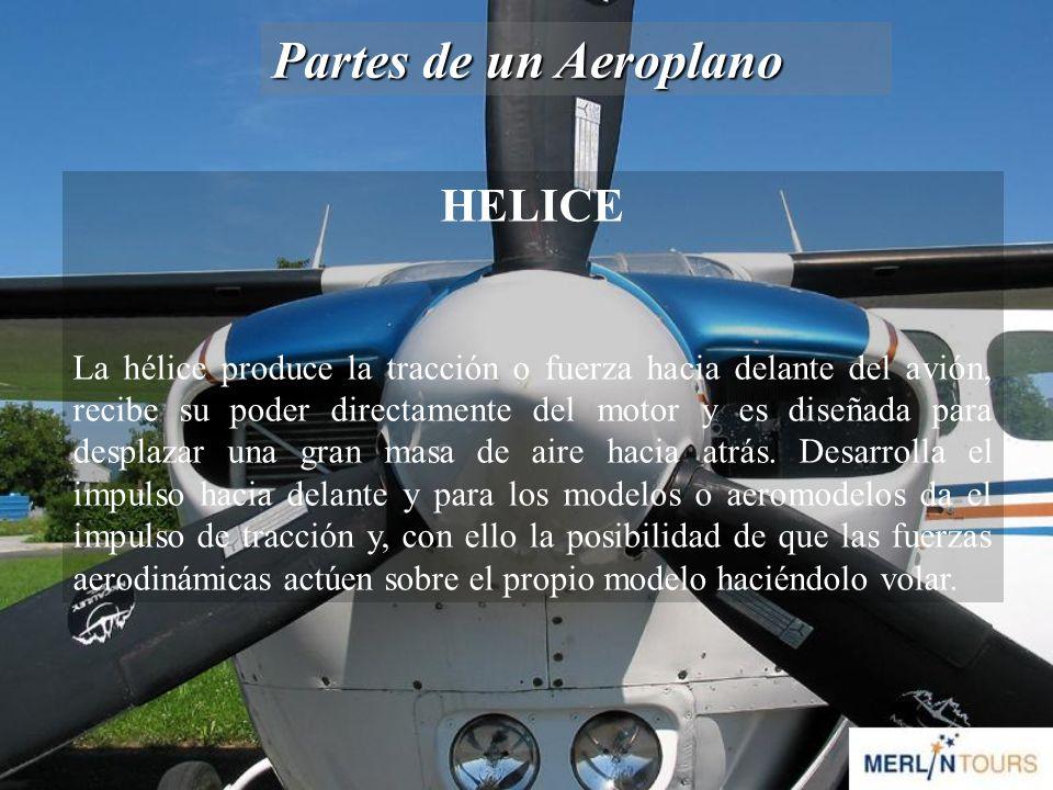 Partes de un Aeroplano HELICE La hélice produce la tracción o fuerza hacia delante del avión, recibe su poder directamente del motor y es diseñada para desplazar una gran masa de aire hacia atrás.