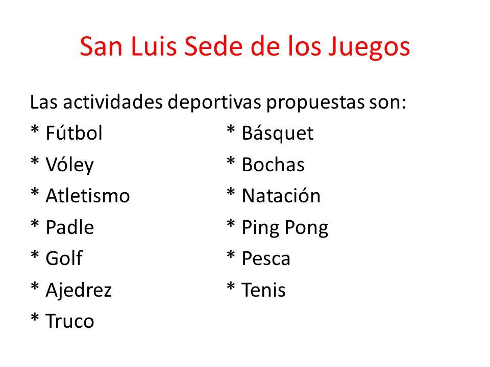 San Luis Sede de los Juegos Las actividades deportivas propuestas son: * Fútbol* Básquet * Vóley* Bochas * Atletismo* Natación * Padle* Ping Pong * Golf* Pesca * Ajedrez* Tenis * Truco