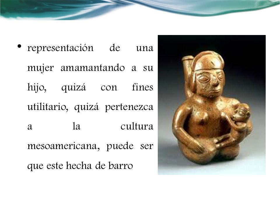 representación de una mujer amamantando a su hijo, quizá con fines utilitario, quizá pertenezca a la cultura mesoamericana, puede ser que este hecha d