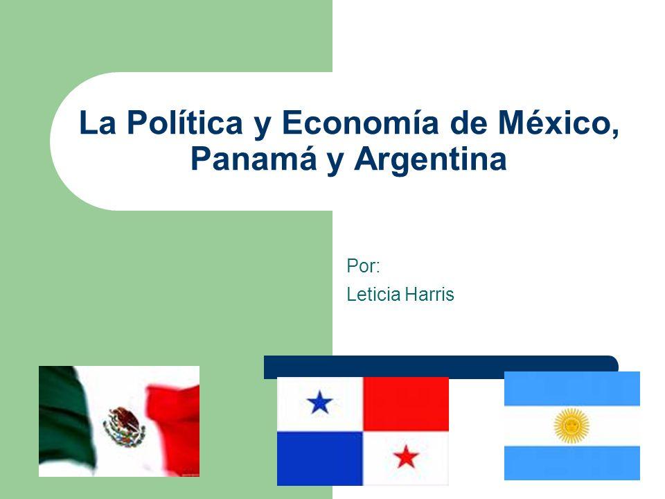 La Política y Economía de México, Panamá y Argentina Por: Leticia Harris