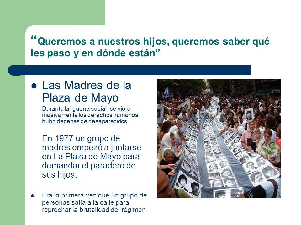 Queremos a nuestros hijos, queremos saber qué les paso y en dónde están Las Madres de la Plaza de Mayo Durante la guerra sucia se violo masivamente lo