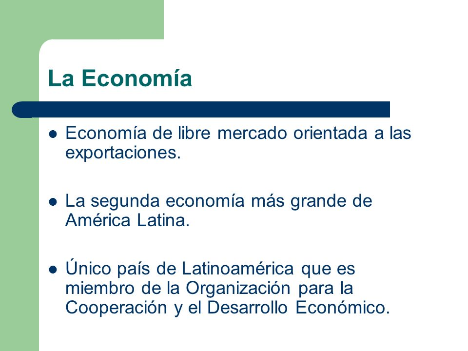 La Economía Economía de libre mercado orientada a las exportaciones. La segunda economía más grande de América Latina. Único país de Latinoamérica que