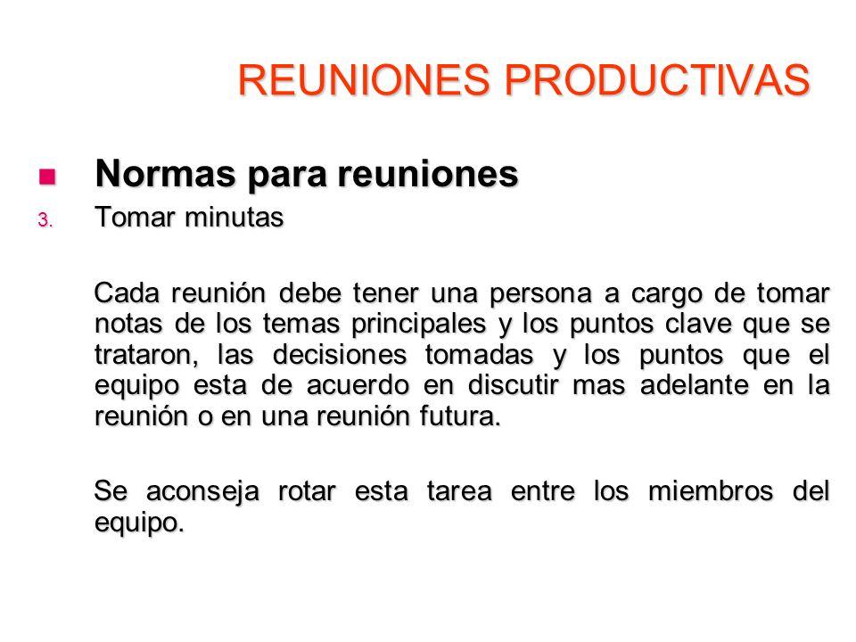 REUNIONES PRODUCTIVAS Normas para reuniones Normas para reuniones 3. Tomar minutas Cada reunión debe tener una persona a cargo de tomar notas de los t