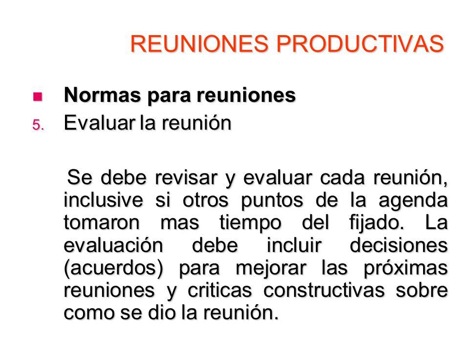 REUNIONES PRODUCTIVAS Normas para reuniones Normas para reuniones 5. Evaluar la reunión Se debe revisar y evaluar cada reunión, inclusive si otros pun