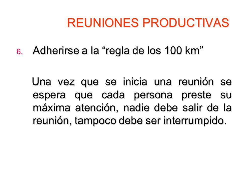 REUNIONES PRODUCTIVAS 6. Adherirse a la regla de los 100 km Una vez que se inicia una reunión se espera que cada persona preste su máxima atención, na