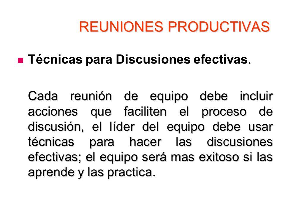 REUNIONES PRODUCTIVAS. Técnicas para Discusiones efectivas. Cada reunión de equipo debe incluir acciones que faciliten el proceso de discusión, el líd