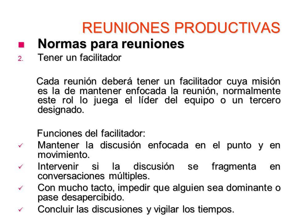 REUNIONES PRODUCTIVAS Normas para reuniones Normas para reuniones 2. Tener un facilitador Cada reunión deberá tener un facilitador cuya misión es la d