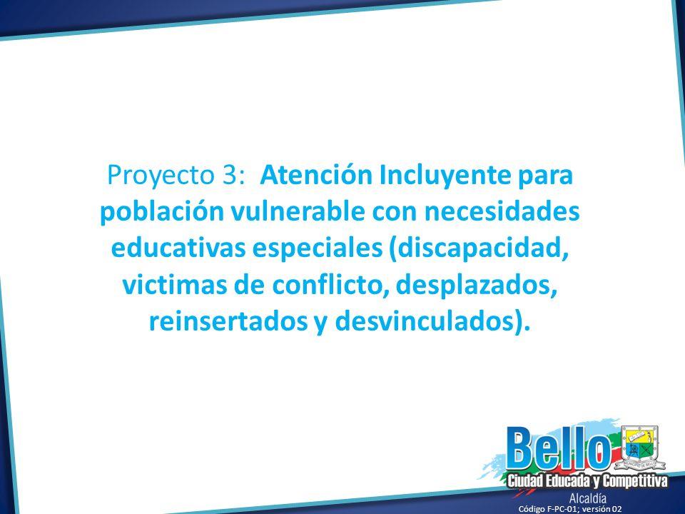 Código F-PC-01; versión 02 Proyecto 3: Atención Incluyente para población vulnerable con necesidades educativas especiales (discapacidad, victimas de