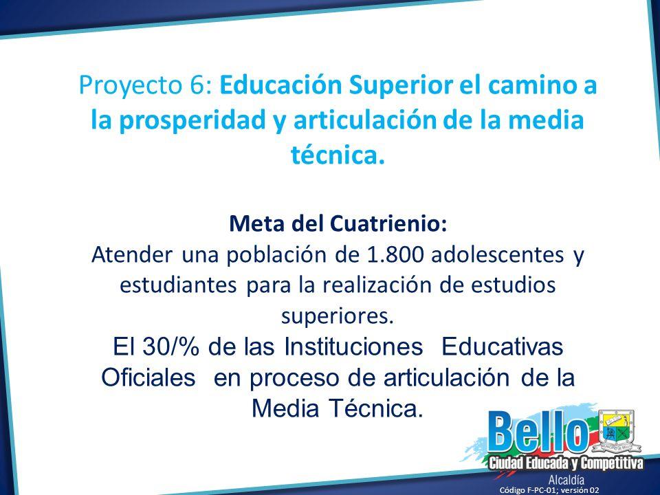 Código F-PC-01; versión 02 Proyecto 6: Educación Superior el camino a la prosperidad y articulación de la media técnica. Meta del Cuatrienio: Atender