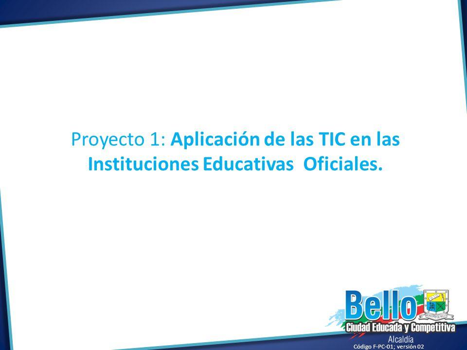 Código F-PC-01; versión 02 Proyecto 1: Aplicación de las TIC en las Instituciones Educativas Oficiales.