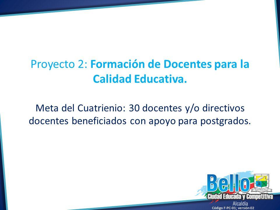 Código F-PC-01; versión 02 Proyecto 2: Formación de Docentes para la Calidad Educativa. Meta del Cuatrienio: 30 docentes y/o directivos docentes benef