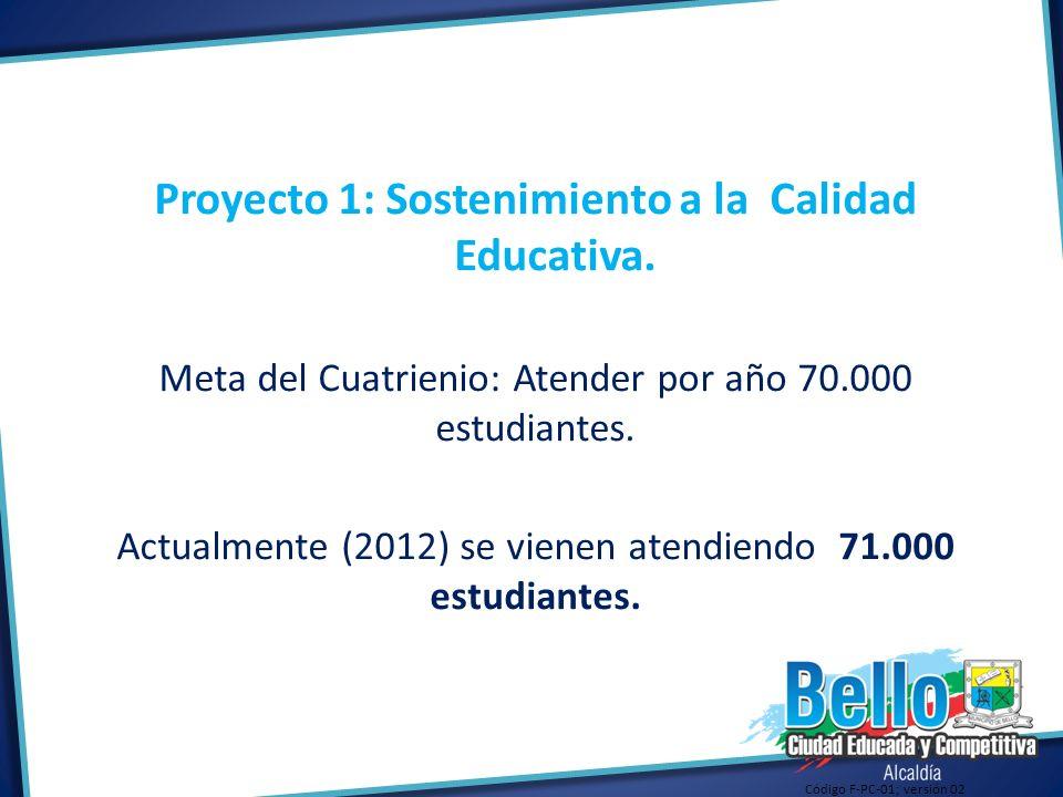 Proyecto 1: Sostenimiento a la Calidad Educativa. Meta del Cuatrienio: Atender por año 70.000 estudiantes. Actualmente (2012) se vienen atendiendo 71.