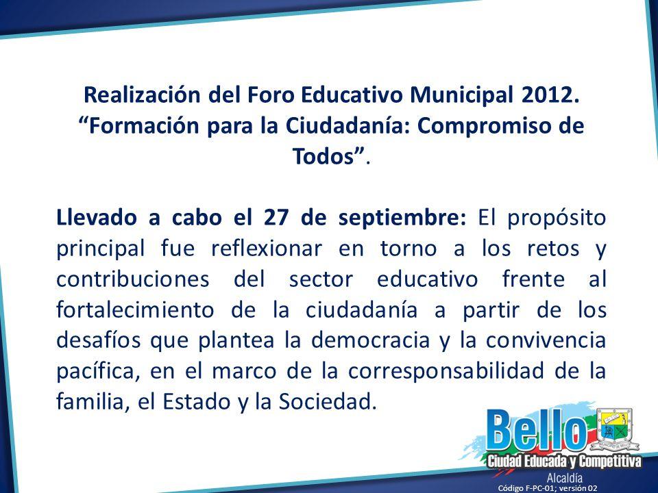 Código F-PC-01; versión 02 Realización del Foro Educativo Municipal 2012. Formación para la Ciudadanía: Compromiso de Todos. Llevado a cabo el 27 de s