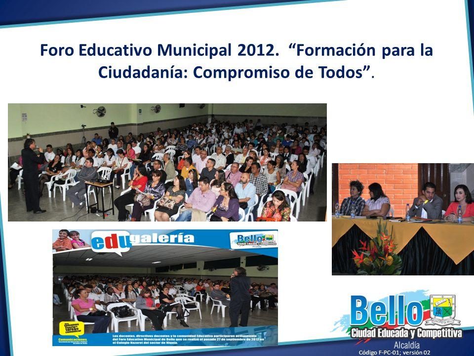 Código F-PC-01; versión 02 Foro Educativo Municipal 2012. Formación para la Ciudadanía: Compromiso de Todos.
