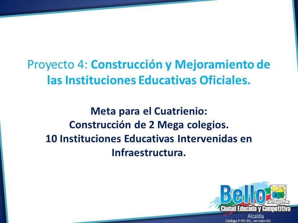 Código F-PC-01; versión 02 Proyecto 4: Construcción y Mejoramiento de las Instituciones Educativas Oficiales. Meta para el Cuatrienio: Construcción de