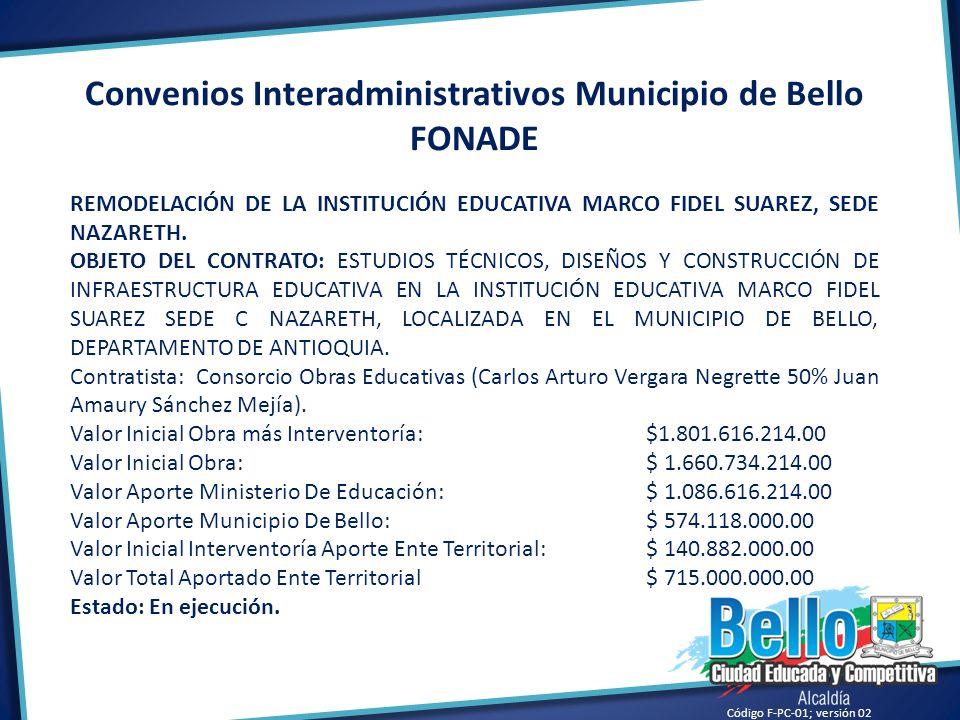 Código F-PC-01; versión 02 Convenios Interadministrativos Municipio de Bello FONADE REMODELACIÓN DE LA INSTITUCIÓN EDUCATIVA MARCO FIDEL SUAREZ, SEDE