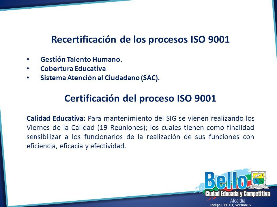 Código F-PC-01; versión 02 Recertificación de los procesos ISO 9001 Gestión Talento Humano. Cobertura Educativa Sistema Atención al Ciudadano (SAC). C