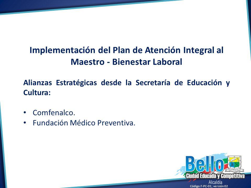 Código F-PC-01; versión 02 Implementación del Plan de Atención Integral al Maestro - Bienestar Laboral Alianzas Estratégicas desde la Secretaría de Ed