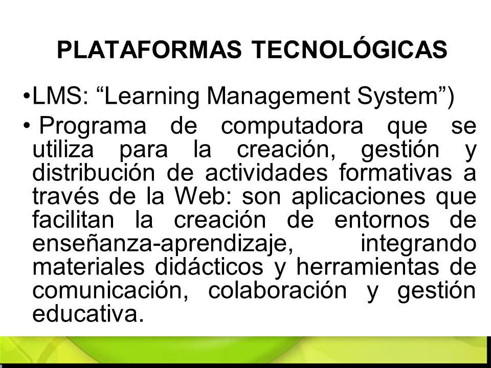 PLATAFORMAS TECNOLÓGICAS LMS: Learning Management System) Programa de computadora que se utiliza para la creación, gestión y distribución de actividad