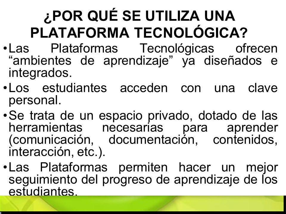 ¿POR QUÉ SE UTILIZA UNA PLATAFORMA TECNOLÓGICA? Las Plataformas Tecnológicas ofrecen ambientes de aprendizaje ya diseñados e integrados. Los estudiant