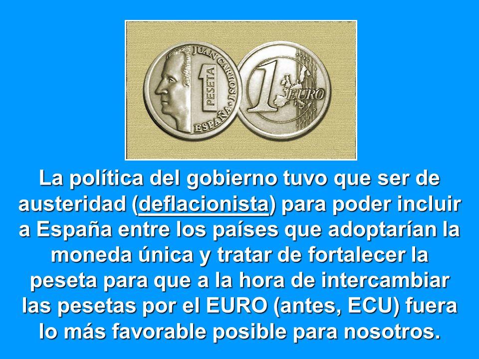 La política del gobierno tuvo que ser de austeridad (deflacionista) para poder incluir a España entre los países que adoptarían la moneda única y tratar de fortalecer la peseta para que a la hora de intercambiar las pesetas por el EURO (antes, ECU) fuera lo más favorable posible para nosotros.