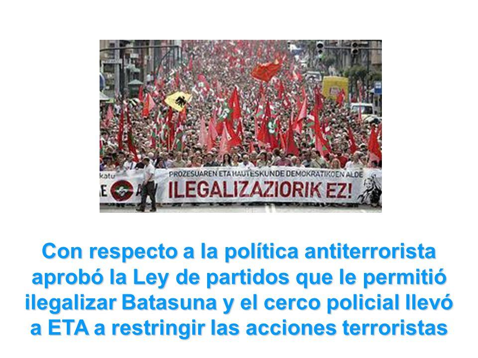 Con respecto a la política antiterrorista aprobó la Ley de partidos que le permitió ilegalizar Batasuna y el cerco policial llevó a ETA a restringir las acciones terroristas