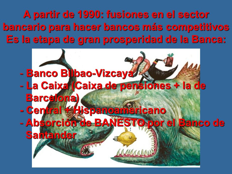 A partir de 1990: fusiones en el sector bancario para hacer bancos más competitivos Es la etapa de gran prosperidad de la Banca: - Banco Bilbao-Vizcaya - La Caixa (Caixa de pensiones + la de Barcelona) Barcelona) - Central + Hispanoamericano - Absorción de BANESTO por el Banco de Santander Santander