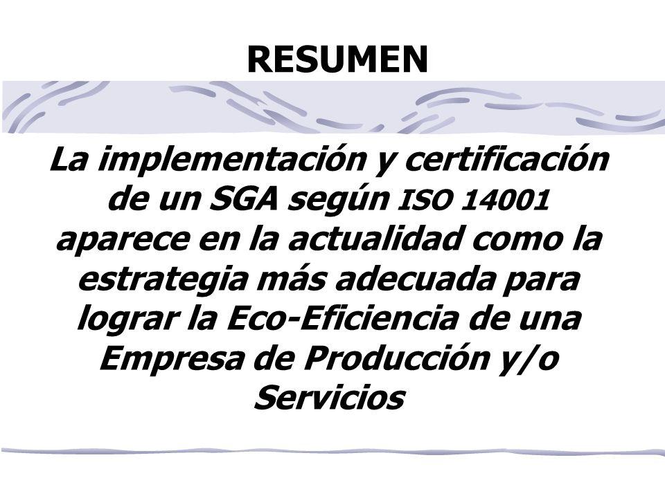 RESUMEN La implementación y certificación de un SGA según ISO 14001 aparece en la actualidad como la estrategia más adecuada para lograr la Eco-Eficiencia de una Empresa de Producción y/o Servicios