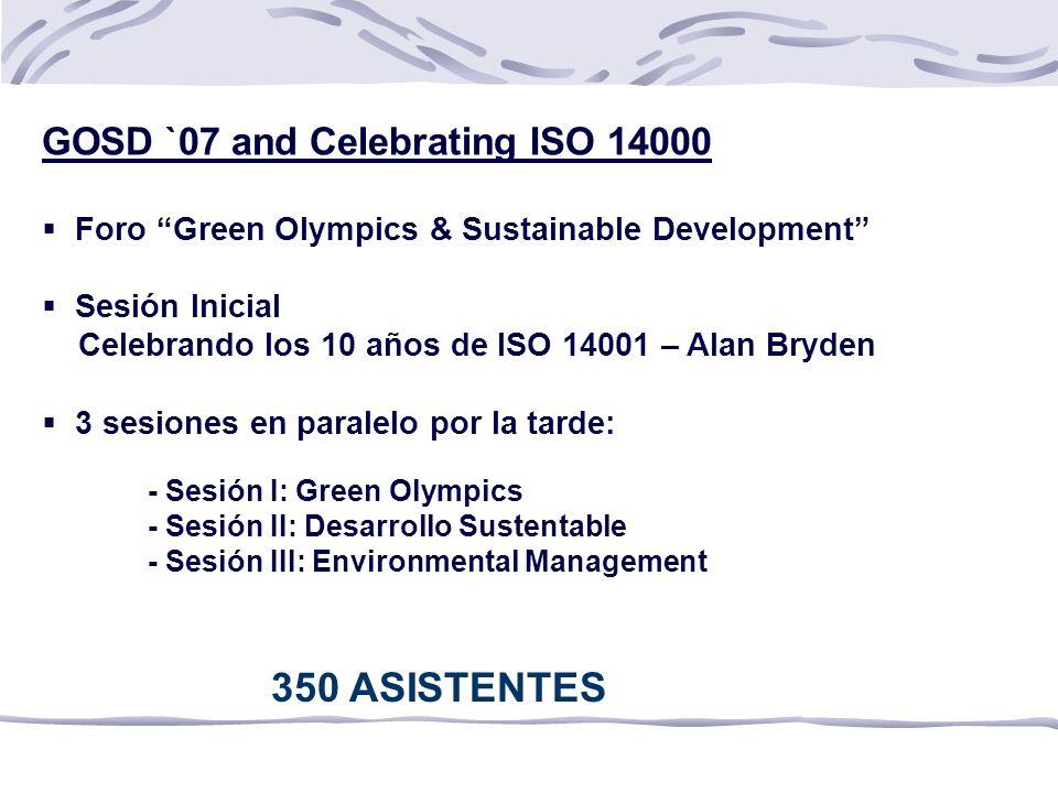 GOSD `07 and Celebrating ISO 14000 Foro Green Olympics & Sustainable Development Sesión Inicial Celebrando los 10 años de ISO 14001 – Alan Bryden 3 sesiones en paralelo por la tarde: - Sesión I: Green Olympics - Sesión II: Desarrollo Sustentable - Sesión III: Environmental Management 350 ASISTENTES