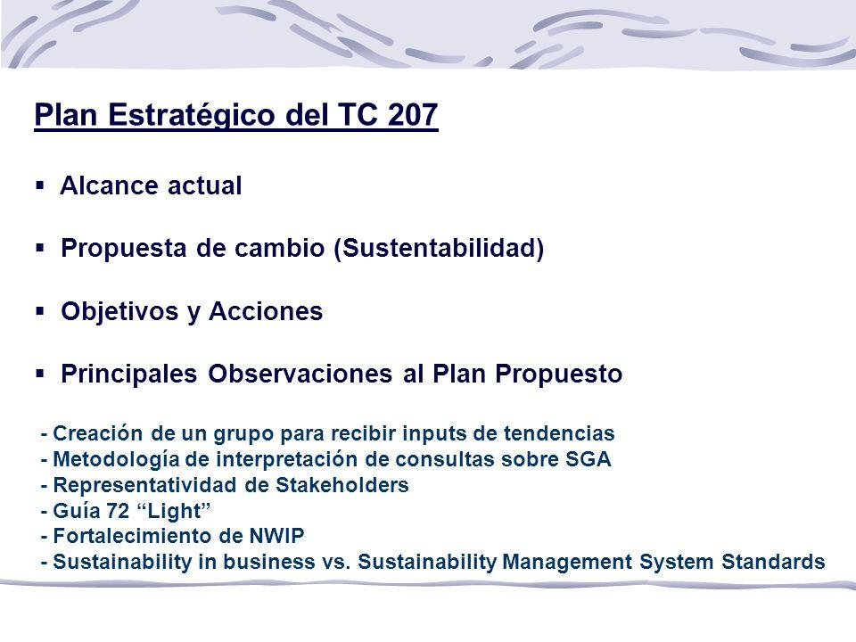 Plan Estratégico del TC 207 Alcance actual Propuesta de cambio (Sustentabilidad) Objetivos y Acciones Principales Observaciones al Plan Propuesto - Creación de un grupo para recibir inputs de tendencias - Metodología de interpretación de consultas sobre SGA - Representatividad de Stakeholders - Guía 72 Light - Fortalecimiento de NWIP - Sustainability in business vs.