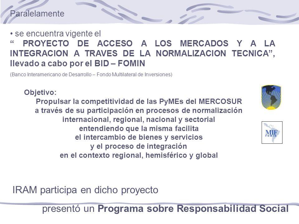 Paralelamente se encuentra vigente el PROYECTO DE ACCESO A LOS MERCADOS Y A LA INTEGRACION A TRAVES DE LA NORMALIZACION TECNICA, llevado a cabo por el BID – FOMIN (Banco Interamericano de Desarrollo – Fondo Multilateral de Inversiones) Objetivo: Propulsar la competitividad de las PyMEs del MERCOSUR a través de su participación en procesos de normalización internacional, regional, nacional y sectorial entendiendo que la misma facilita el intercambio de bienes y servicios y el proceso de integración en el contexto regional, hemisférico y global presentó un Programa sobre Responsabilidad Social IRAM participa en dicho proyecto