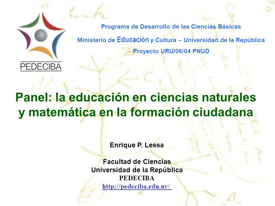 Enrique P. Lessa Facultad de Ciencias Universidad de la República PEDECIBA http://pedeciba.edu.uy/ Panel: la educación en ciencias naturales y matemát