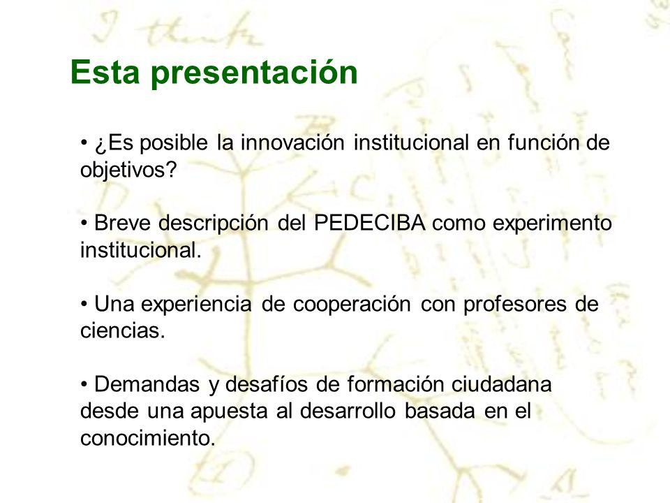 Esta presentación ¿Es posible la innovación institucional en función de objetivos? Breve descripción del PEDECIBA como experimento institucional. Una