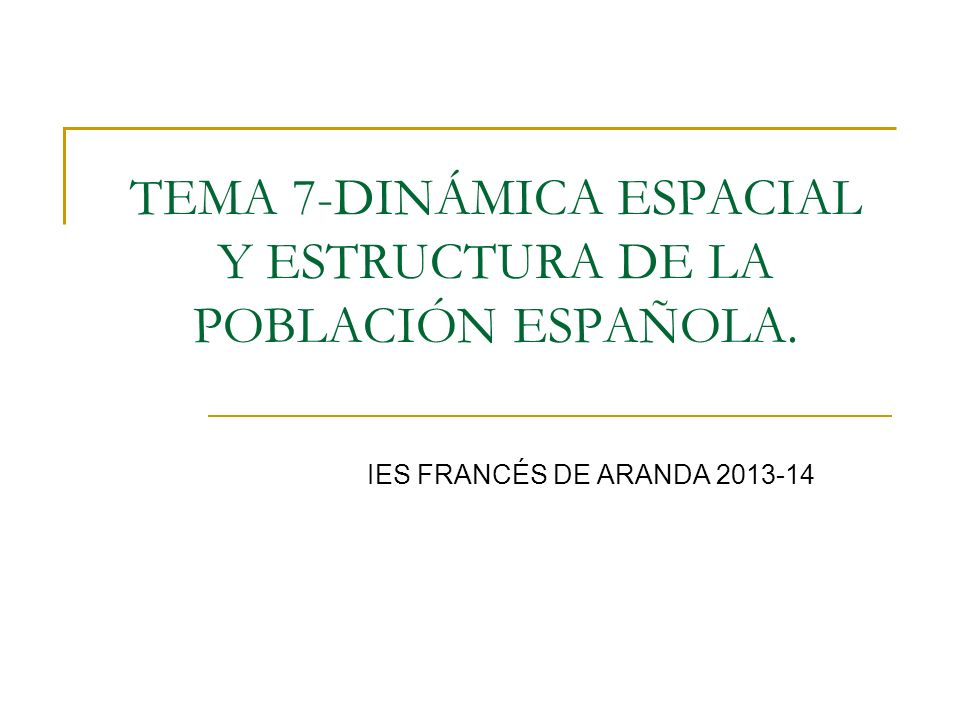 TEMA 7-DINÁMICA ESPACIAL Y ESTRUCTURA DE LA POBLACIÓN ESPAÑOLA. IES FRANCÉS DE ARANDA 2013-14