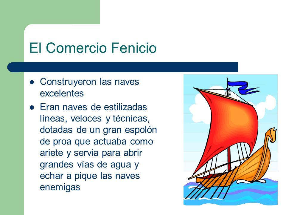 El Comercio Fenicio Construyeron las naves excelentes Eran naves de estilizadas líneas, veloces y técnicas, dotadas de un gran espolón de proa que act