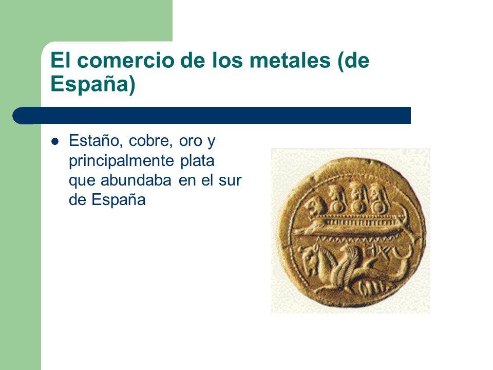El comercio de los metales (de España) Estaño, cobre, oro y principalmente plata que abundaba en el sur de España