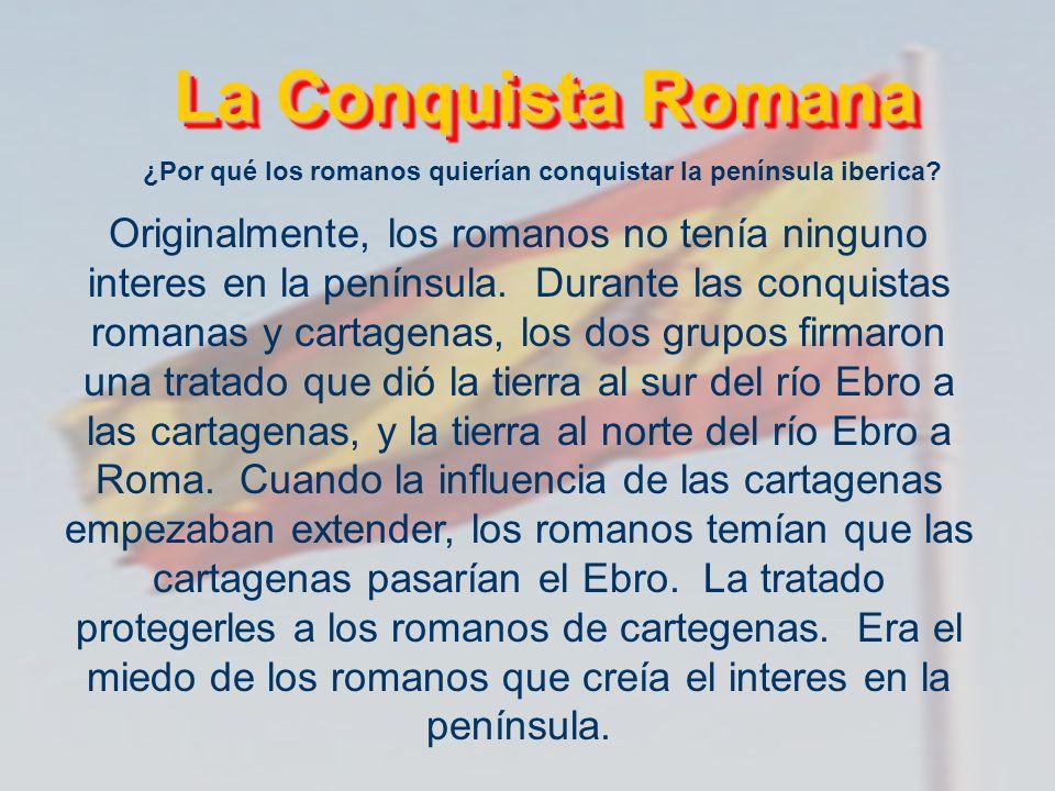 La Conquista Romana La Conquista Romana ¿Por qué los romanos quierían conquistar la península iberica? Originalmente, los romanos no tenía ninguno int