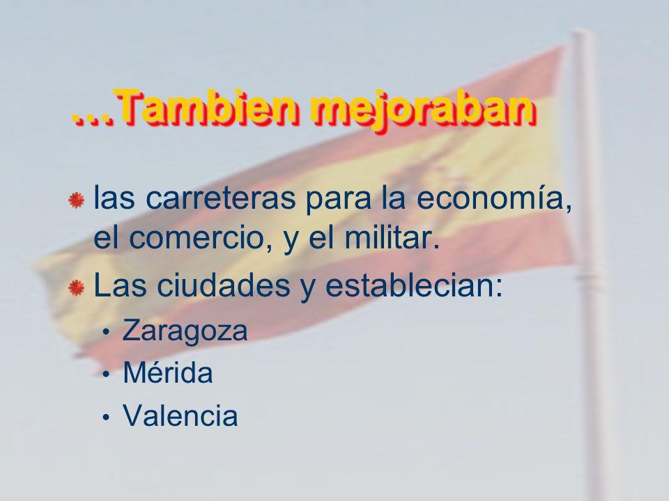 …Tambien mejoraban las carreteras para la economía, el comercio, y el militar. Las ciudades y establecian: Zaragoza Mérida Valencia