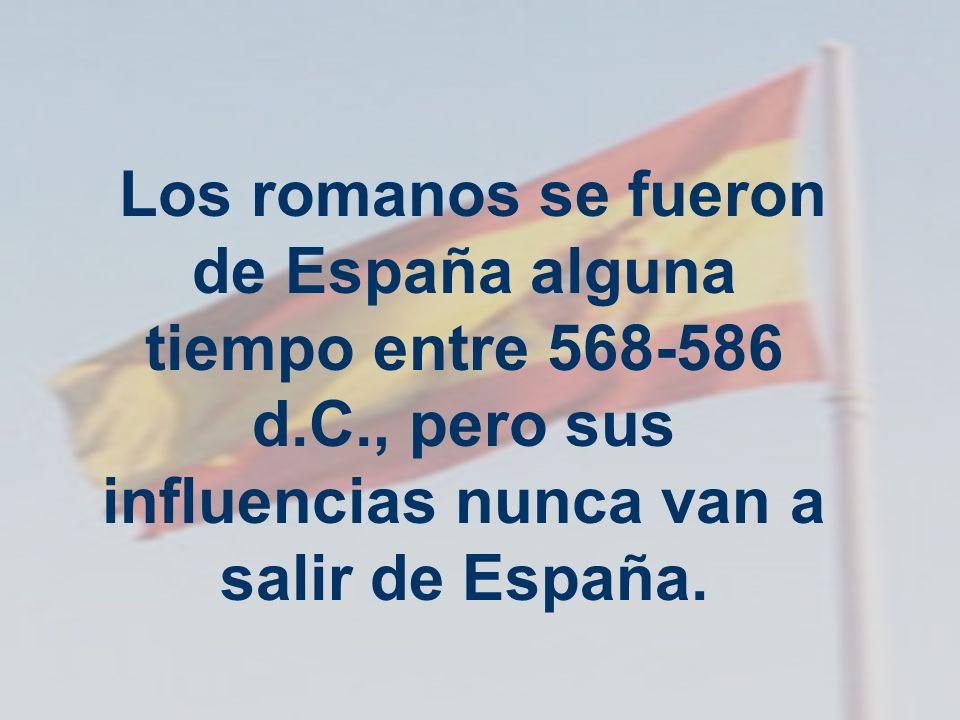 Los romanos se fueron de España alguna tiempo entre 568-586 d.C., pero sus influencias nunca van a salir de España.