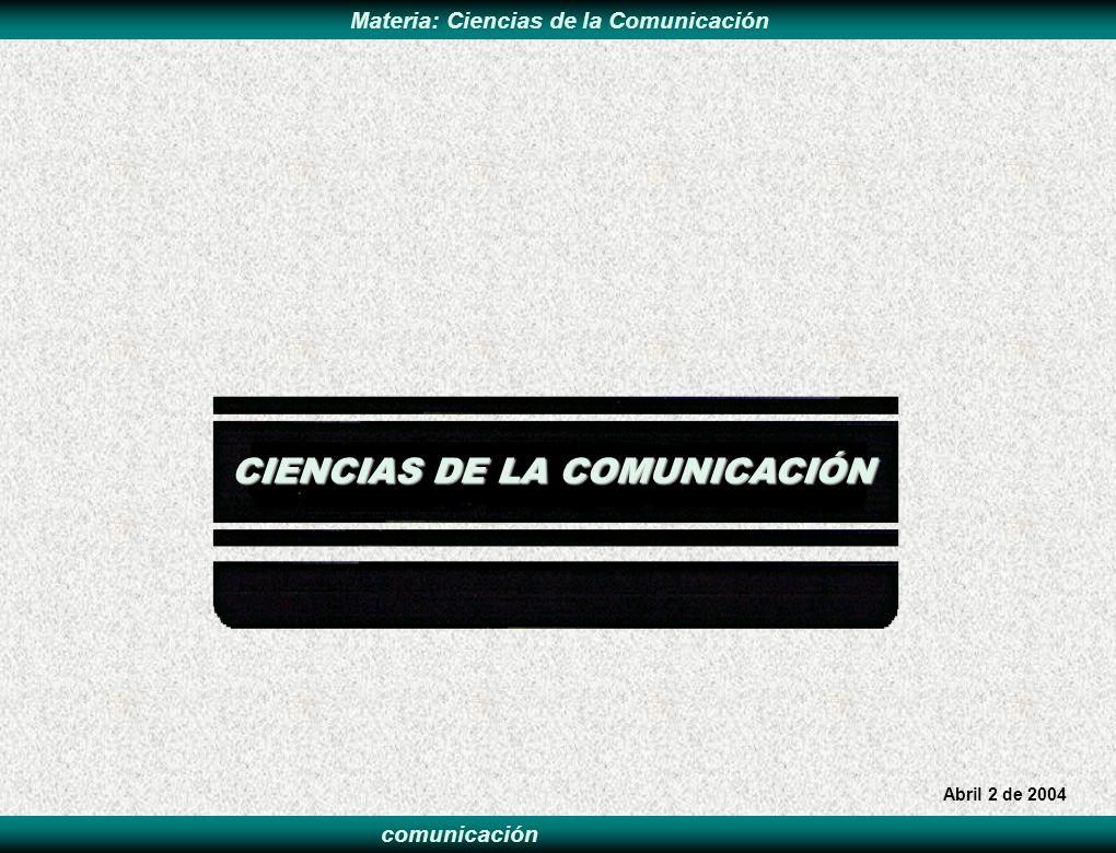 comunicación Materia: Ciencias de la Comunicación CIENCIAS DE LA COMUNICACIÓN Abril 2 de 2004