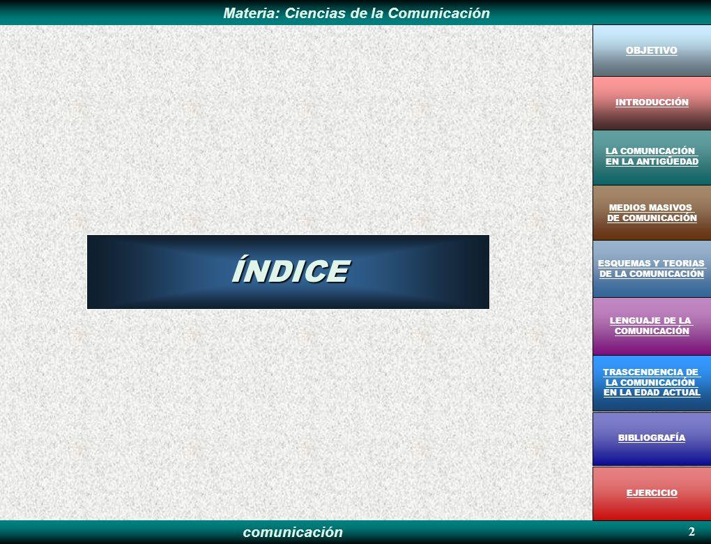 comunicación Materia: Ciencias de la Comunicación 2 OBJETIVO MEDIOS MASIVOS DE COMUNICACIÓN LA COMUNICACIÓN EN LA ANTIGÜEDAD ESQUEMAS Y TEORIAS DE LA