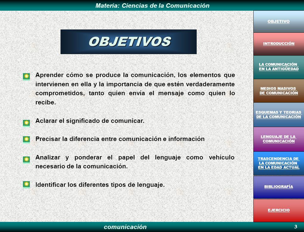 comunicación Materia: Ciencias de la Comunicación 14 MEDIOS MASIVOS DE COMUNICACIÓN OBJETIVO MEDIOS MASIVOS DE COMUNICACIÓN LA COMUNICACIÓN EN LA ANTIGÜEDAD ESQUEMAS Y TEORIAS DE LA COMUNICACIÓN LENGUAJE DE LA COMUNICACIÓN TRASCENDENCIA DE LA COMUNICACIÓN EN LA EDAD ACTUAL BIBLIOGRAFÍA EJERCICIO INTRODUCCIÓN