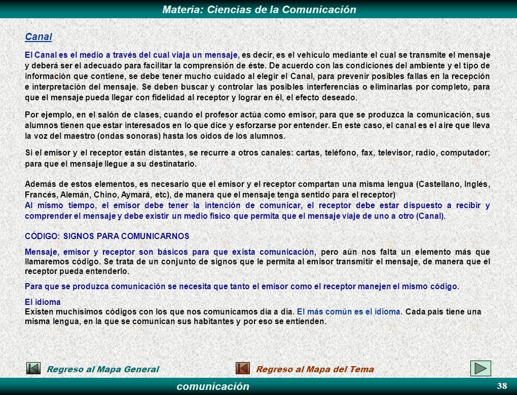 comunicación Materia: Ciencias de la Comunicación Canal El Canal es el medio a través del cual viaja un mensaje, es decir, es el vehículo mediante el